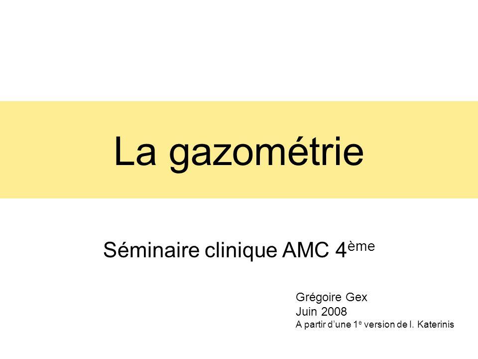 La gazométrie Séminaire clinique AMC 4 ème Grégoire Gex Juin 2008 A partir dune 1 e version de I.