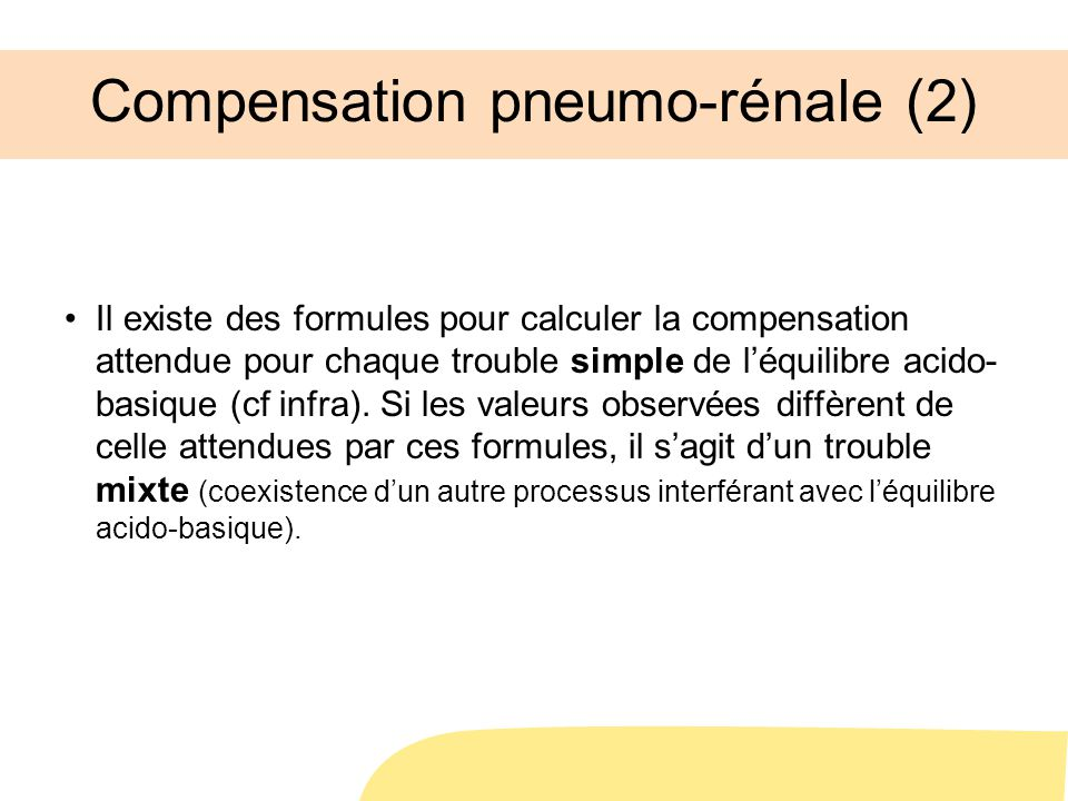 Compensation pneumo-rénale (2) Il existe des formules pour calculer la compensation attendue pour chaque trouble simple de léquilibre acido- basique (cf infra).