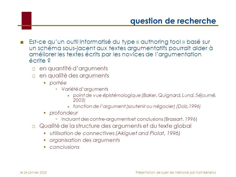 le 24 janvier 2005Présentation de sujet de mémoire par Kalli Benetos question de recherche Est-ce quun outil informatisé du type « authoring tool » basé sur un schéma sous-jacent aux textes argumentatifs pourrait aider à améliorer les textes écrits par les novices de largumentation écrite .