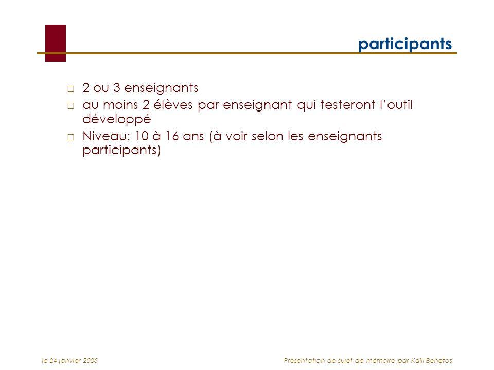 le 24 janvier 2005Présentation de sujet de mémoire par Kalli Benetos participants 2 ou 3 enseignants au moins 2 élèves par enseignant qui testeront loutil développé Niveau: 10 à 16 ans (à voir selon les enseignants participants)