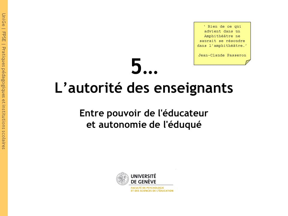 UniGe | FPSE | Pratiques pédagogiques et institutions scolaires 5… Lautorité des enseignants Entre pouvoir de l'éducateur et autonomie de l'éduqué Rie