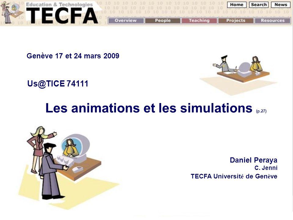 Les animations et les simulations (p.27) Daniel Peraya C. Jenni TECFA Universit é de Gen è ve Genève 17 et 24 mars 2009 Us@TICE 74111
