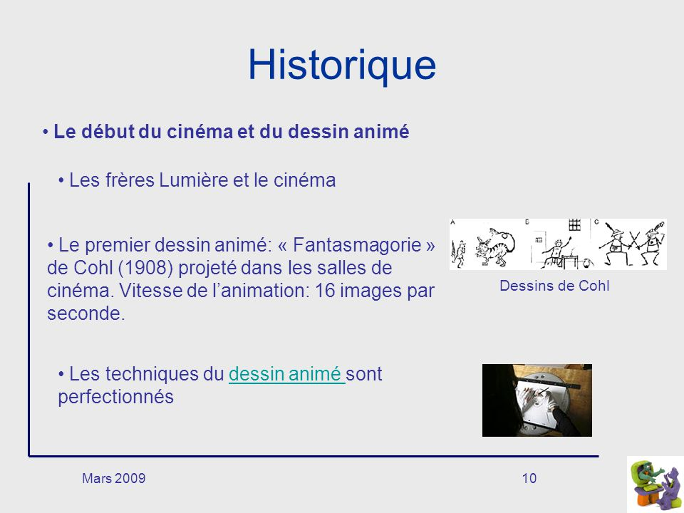 Mars 200910 Historique Le début du cinéma et du dessin animé Les frères Lumière et le cinéma Le premier dessin animé: « Fantasmagorie » de Cohl (1908)