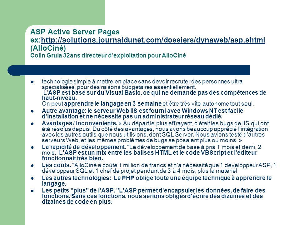 De nombreuses solutions mettant en oeuvre un langage de script sur le serveur ont été mises au point pour générer des pages dynamiques à la demande : la plus ancienne, appelée CGI (Common Gateway Interface), consistait à interpréter des programmes (généralement écrits en perl ou en langage C), puis de leur faire renvoyer un contenu compatible avec le protocole http le langage ASP (Active Server Pages) introduit en 1996 par Microsoft a permis de simplifier l écriture de tels scripts en manipulant des objets en VBScript interprétés par son serveur web IIS.