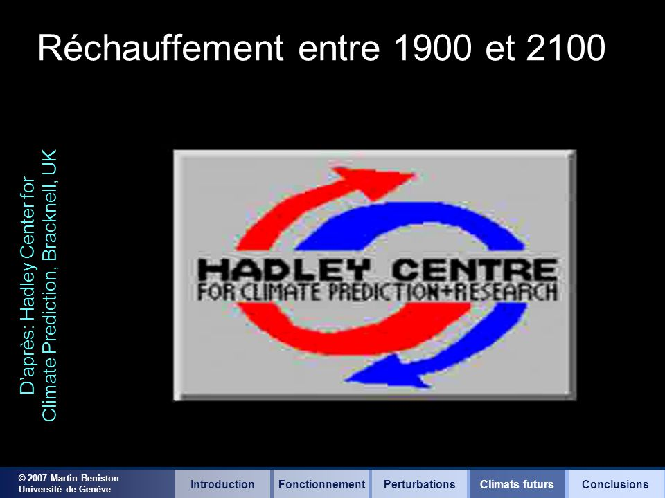© 2007 Martin Beniston Université de Genève Réchauffement entre 1900 et 2100 Daprès: Hadley Center for Climate Prediction, Bracknell, UK IntroductionFonctionnementClimats futursConclusionsPerturbations