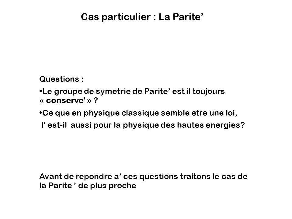 Cas particulier : La Parite Questions : Le groupe de symetrie de Parite est il toujours « conserve' » ? Ce que en physique classique semble etre une l