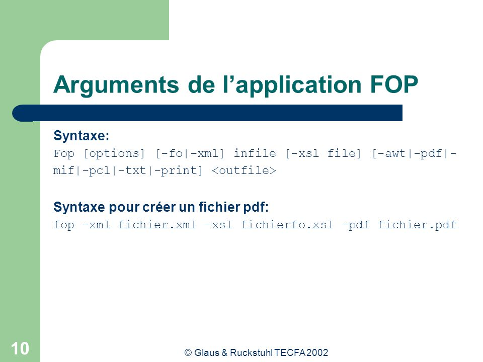 © Glaus & Ruckstuhl TECFA 2002 10 Arguments de lapplication FOP Syntaxe: Fop [options] [-fo|-xml] infile [-xsl file] [-awt|-pdf|- mif|-pcl|-txt|-print] Syntaxe pour créer un fichier pdf: fop -xml fichier.xml -xsl fichierfo.xsl -pdf fichier.pdf