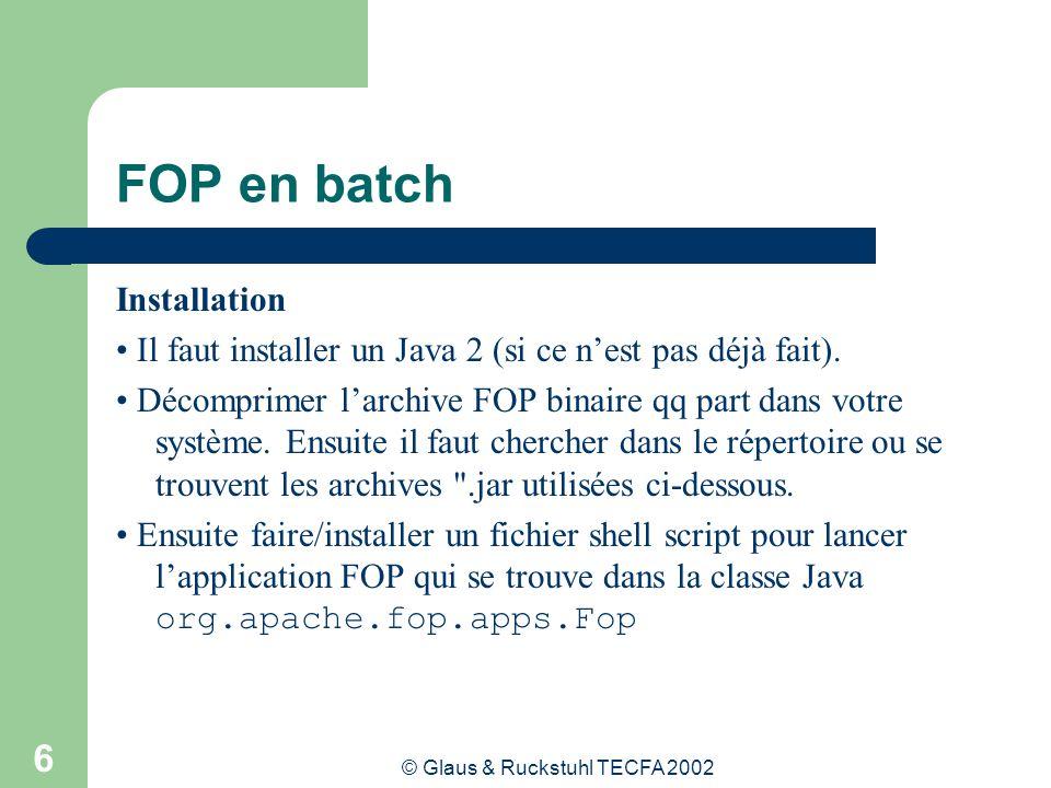 © Glaus & Ruckstuhl TECFA 2002 7 FOP en batch Fichier fop.bat à placer dans c:\bin de Windows java -cp c:\soft\fop\bin\fop.jar;c:\soft\fop\bin\batik.jar;c:\soft\fop\bin\xalan 2.0.0.jar;c:\soft\fop\bin\xerces-1.2.3.jar;c:\soft\fop\bin\avalon-framework- 4.0.jar;c:\soft\fop\bin\logkit-1.0.jar org.apache.fop.apps.Fop %1 %2 %3 %4 %5 %6 %7 %8