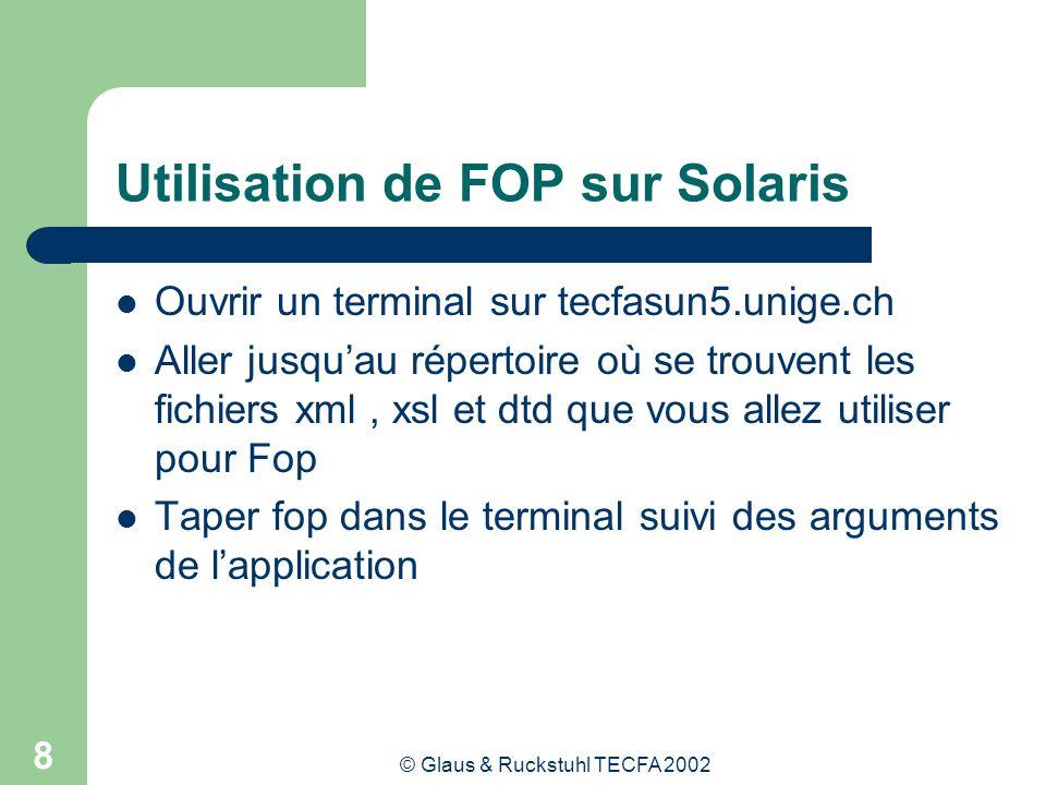 © Glaus & Ruckstuhl TECFA 2002 8 Utilisation de FOP sur Solaris Ouvrir un terminal sur tecfasun5.unige.ch Aller jusquau répertoire où se trouvent les