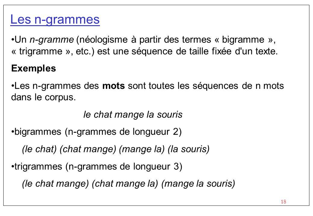 18 Les n-grammes Un n-gramme (néologisme à partir des termes « bigramme », « trigramme », etc.) est une séquence de taille fixée d'un texte. Exemples
