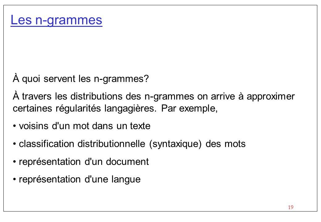 19 Les n-grammes À quoi servent les n-grammes? À travers les distributions des n-grammes on arrive à approximer certaines régularités langagières. Par