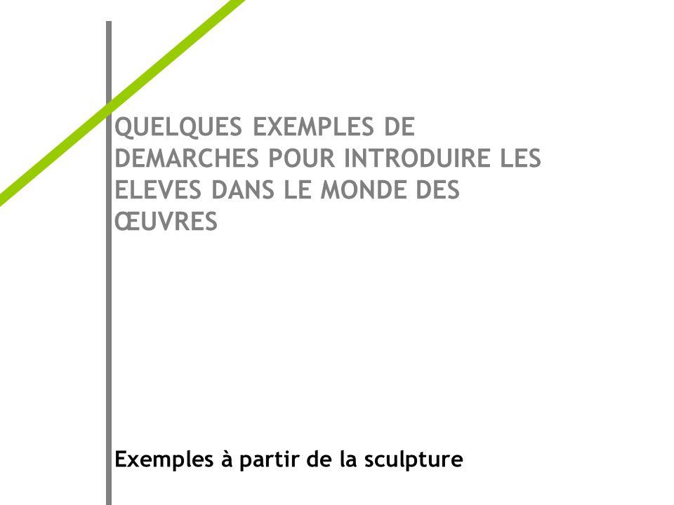 QUELQUES EXEMPLES DE DEMARCHES POUR INTRODUIRE LES ELEVES DANS LE MONDE DES ŒUVRES Exemples à partir de la sculpture