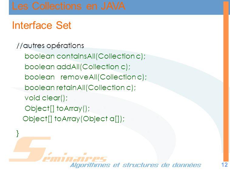 Les Collections en JAVA 12 Interface Set //autres opérations boolean containsAll(Collection c); boolean addAll(Collection c); boolean removeAll(Collec