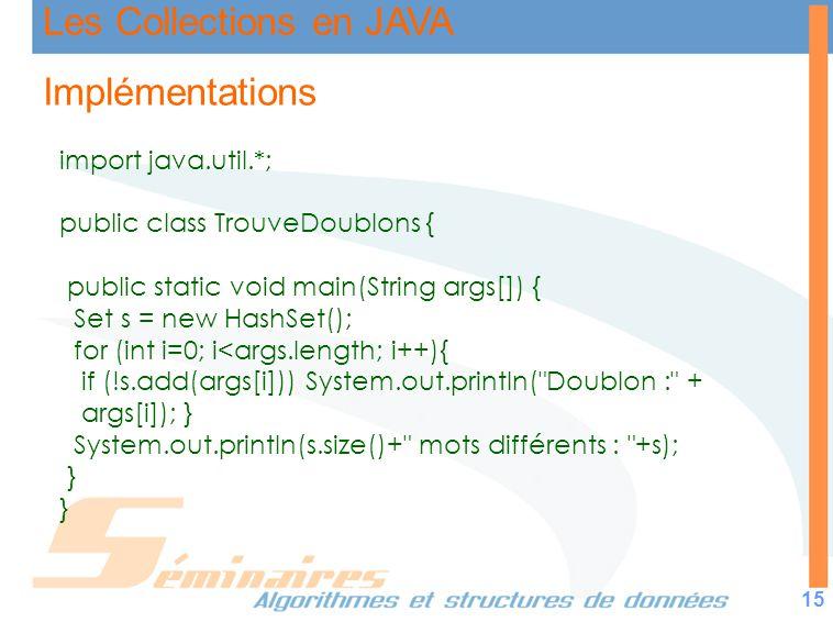 Les Collections en JAVA 15 Implémentations import java.util.*; public class TrouveDoublons { public static void main(String args[]) { Set s = new Hash