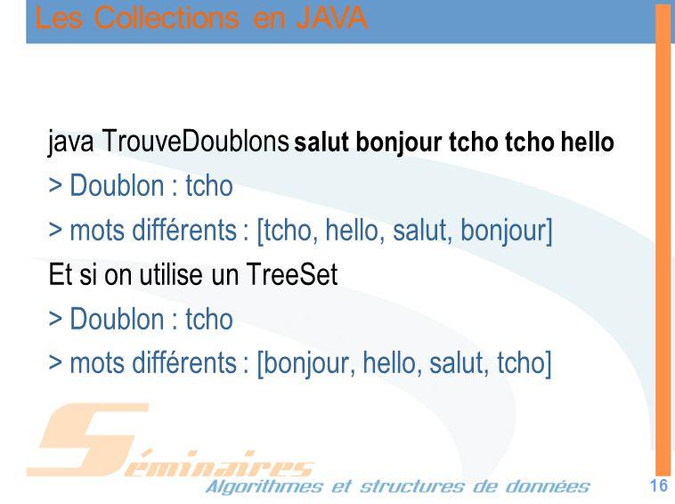 Les Collections en JAVA 16 java TrouveDoublons salut bonjour tcho tcho hello > Doublon : tcho > mots différents : [tcho, hello, salut, bonjour] Et si