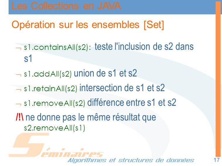 Les Collections en JAVA 17 Opération sur les ensembles [Set] s1.containsAll(s2): teste l'inclusion de s2 dans s1 s1.addAll(s2) union de s1 et s2 s1.re