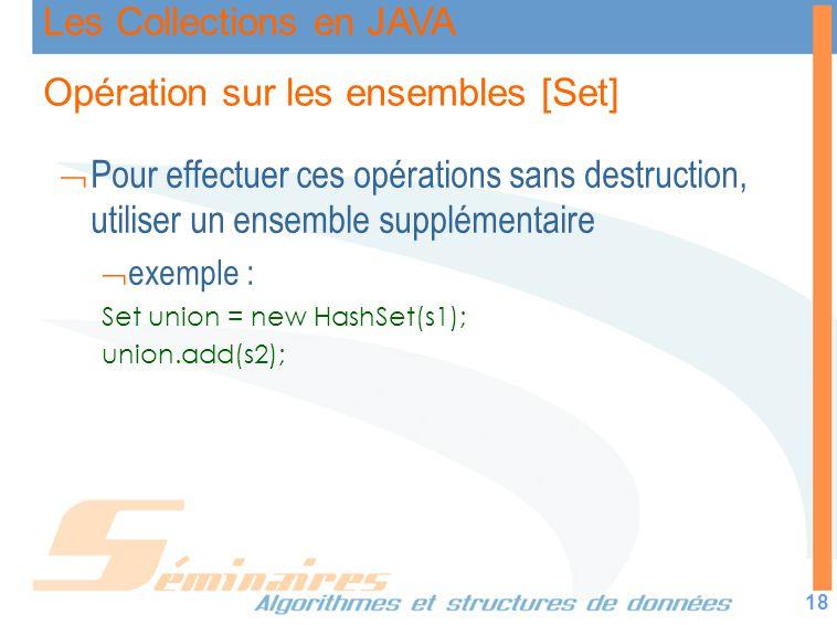 Les Collections en JAVA 18 Opération sur les ensembles [Set] Pour effectuer ces opérations sans destruction, utiliser un ensemble supplémentaire exemp