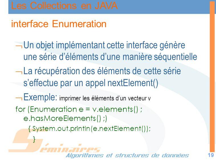 Les Collections en JAVA 19 interface Enumeration Un objet implémentant cette interface génère une série déléments dune manière séquentielle La récupér