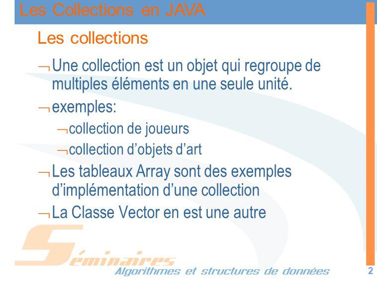 Les Collections en JAVA 2 Les collections Une collection est un objet qui regroupe de multiples éléments en une seule unité. exemples: collection de j