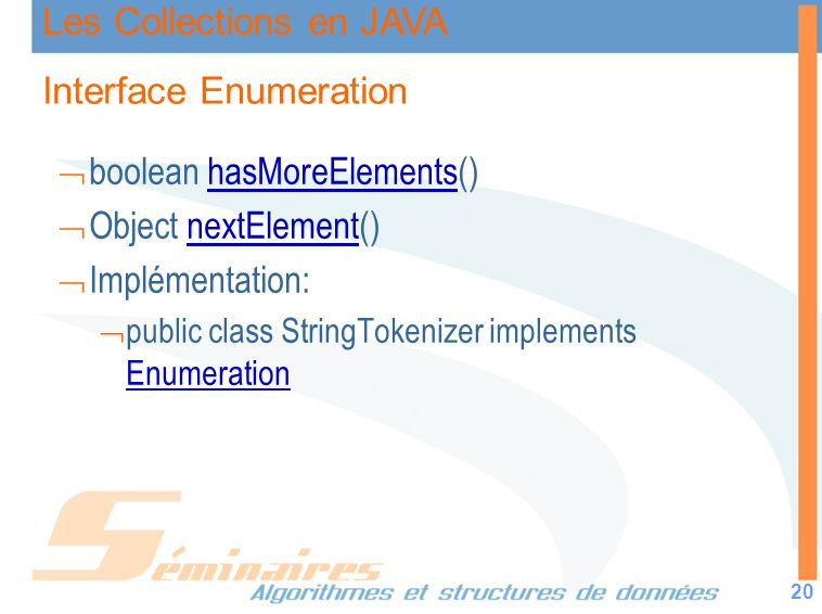Les Collections en JAVA 20 Interface Enumeration boolean hasMoreElements()hasMoreElements Object nextElement()nextElement Implémentation: public class