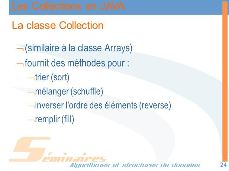 Les Collections en JAVA 24 La classe Collection (similaire à la classe Arrays) fournit des méthodes pour : trier (sort) mélanger (schuffle) inverser l