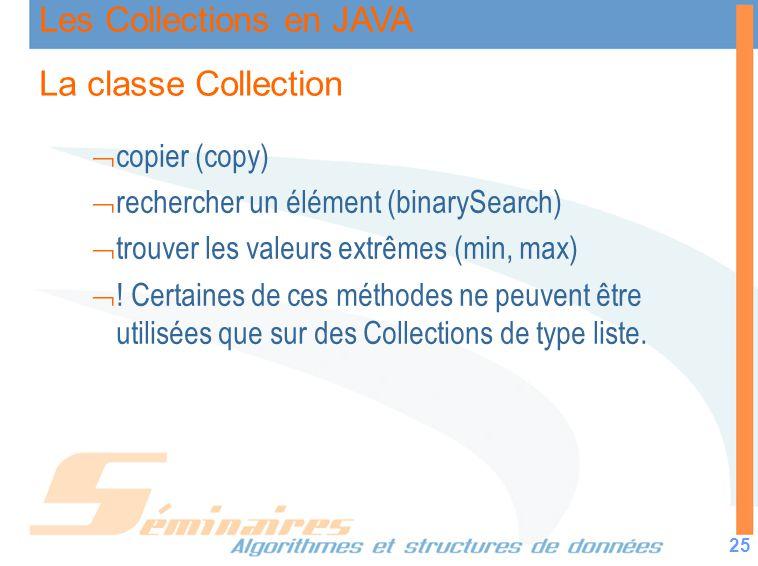 Les Collections en JAVA 25 La classe Collection copier (copy) rechercher un élément (binarySearch) trouver les valeurs extrêmes (min, max) ! Certaines