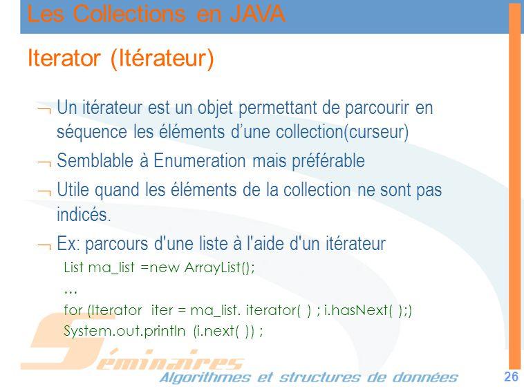 Les Collections en JAVA 26 Iterator (Itérateur) Un itérateur est un objet permettant de parcourir en séquence les éléments dune collection(curseur) Se