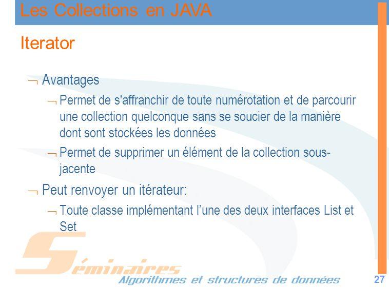 Les Collections en JAVA 27 Iterator Avantages Permet de s'affranchir de toute numérotation et de parcourir une collection quelconque sans se soucier d