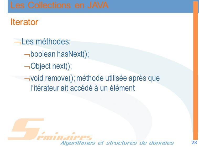Les Collections en JAVA 28 Iterator Les méthodes: boolean hasNext(); Object next(); void remove(); méthode utilisée après que litérateur ait accédé à