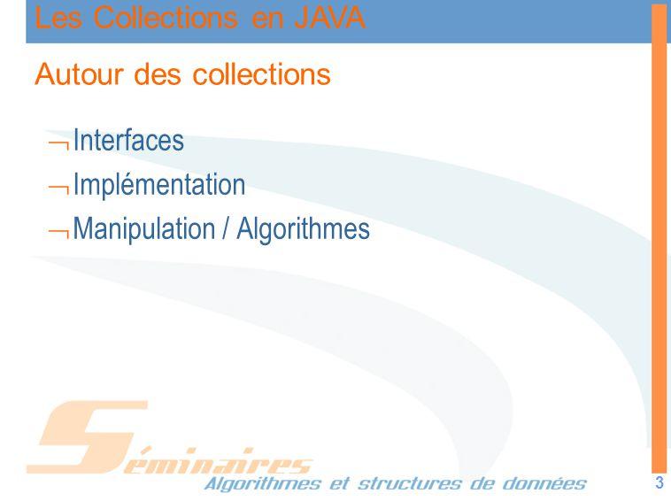 Les Collections en JAVA 3 Autour des collections Interfaces Implémentation Manipulation / Algorithmes