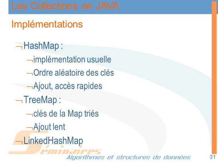 Les Collections en JAVA 31 Implémentations HashMap : implémentation usuelle Ordre aléatoire des clés Ajout, accès rapides TreeMap : clés de la Map tri