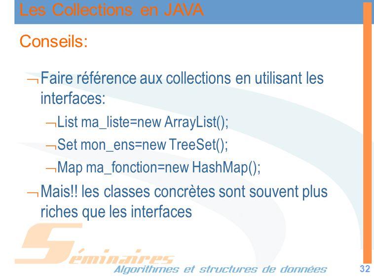 Les Collections en JAVA 32 Conseils: Faire référence aux collections en utilisant les interfaces: List ma_liste=new ArrayList(); Set mon_ens=new TreeS