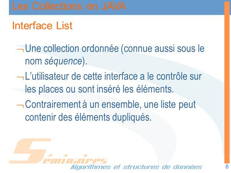 Les Collections en JAVA 6 Interface List Une collection ordonnée (connue aussi sous le nom séquence ). Lutilisateur de cette interface a le contrôle s