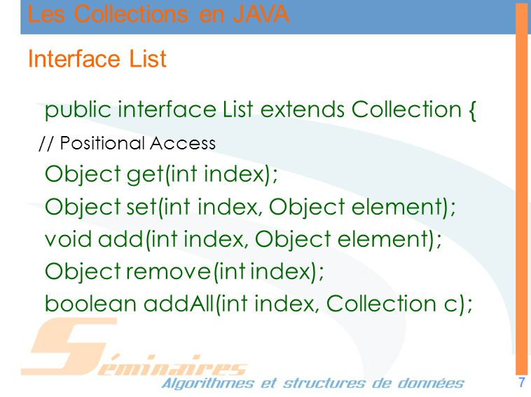 Les Collections en JAVA 8 Interface List // recherche int indexOf(Object o); //première occurrence int lastIndexOf(Object o); // Itération ListIterator listIterator(); ListIterator listIterator(int index); //sous liste List subList(int from, int to); }