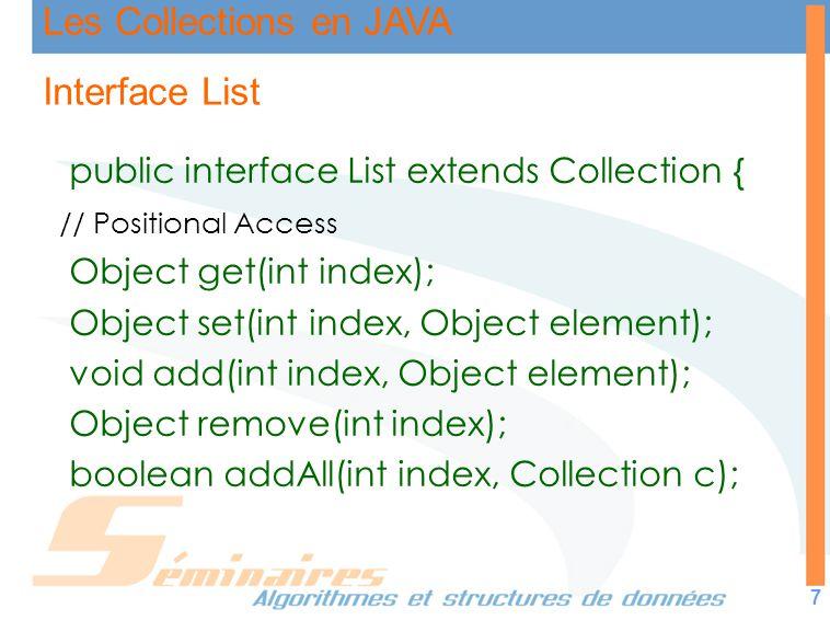 Les Collections en JAVA 7 Interface List public interface List extends Collection { // Positional Access Object get(int index); Object set(int index,