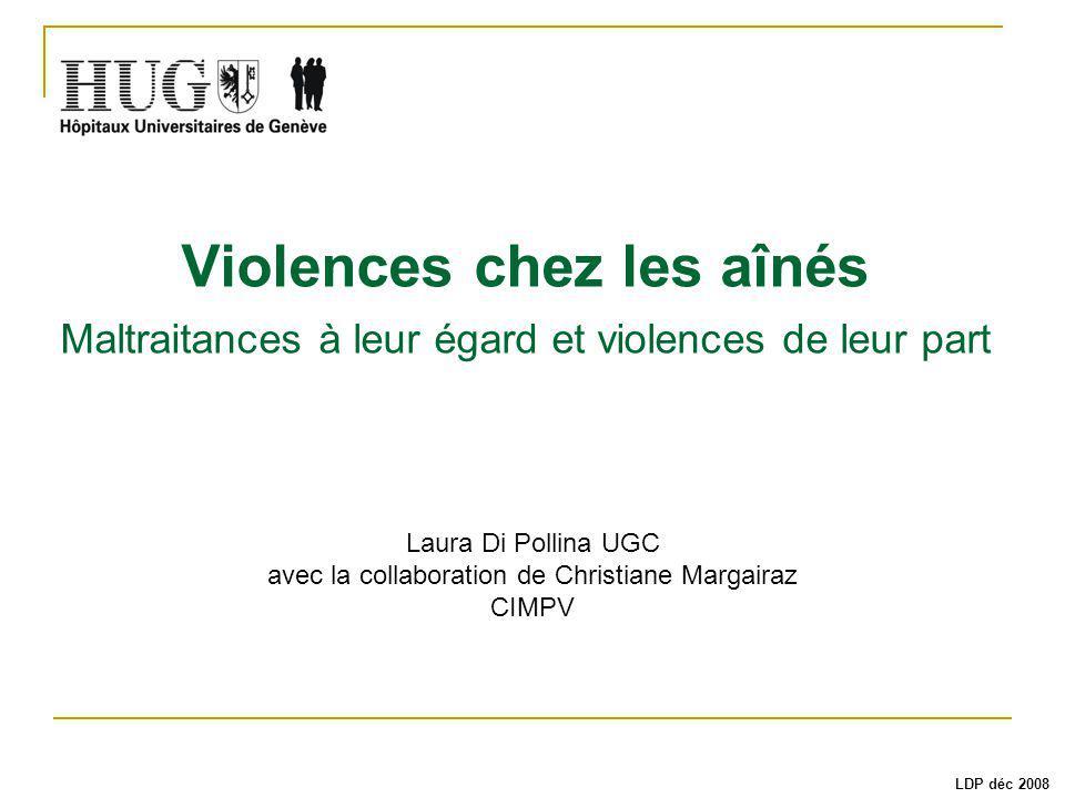 Violences chez les aînés Maltraitances à leur égard et violences de leur part Laura Di Pollina UGC avec la collaboration de Christiane Margairaz CIMPV LDP déc 2008