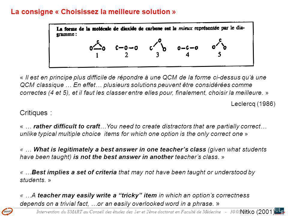 Intervention du SMART au Conseil des études des 1er et 2ème doctorat en Faculté de Médecine - 30/05/05 La consigne « Choisissez la meilleure solution » « Il est en principe plus difficile de répondre à une QCM de la forme ci-dessus quà une QCM classique … En effet… plusieurs solutions peuvent être considérées comme correctes (4 et 5), et il faut les classer entre elles pour, finalement, choisir la meilleure.