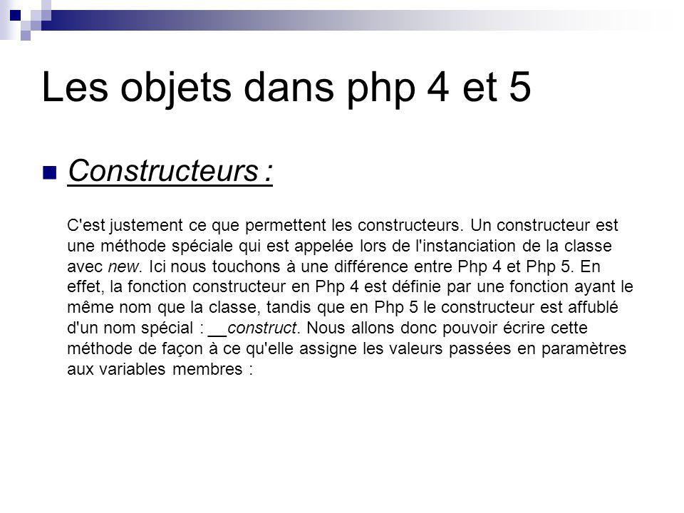 Les objets dans php 4 et 5 Constructeurs : C est justement ce que permettent les constructeurs.