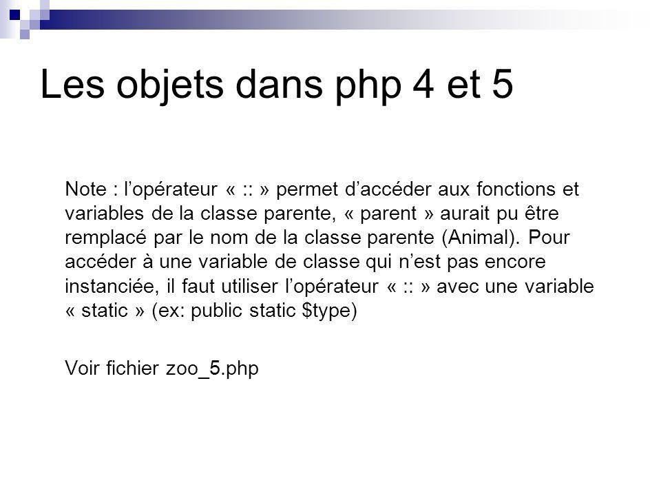 Les objets dans php 4 et 5 Note : lopérateur « :: » permet daccéder aux fonctions et variables de la classe parente, « parent » aurait pu être remplacé par le nom de la classe parente (Animal).