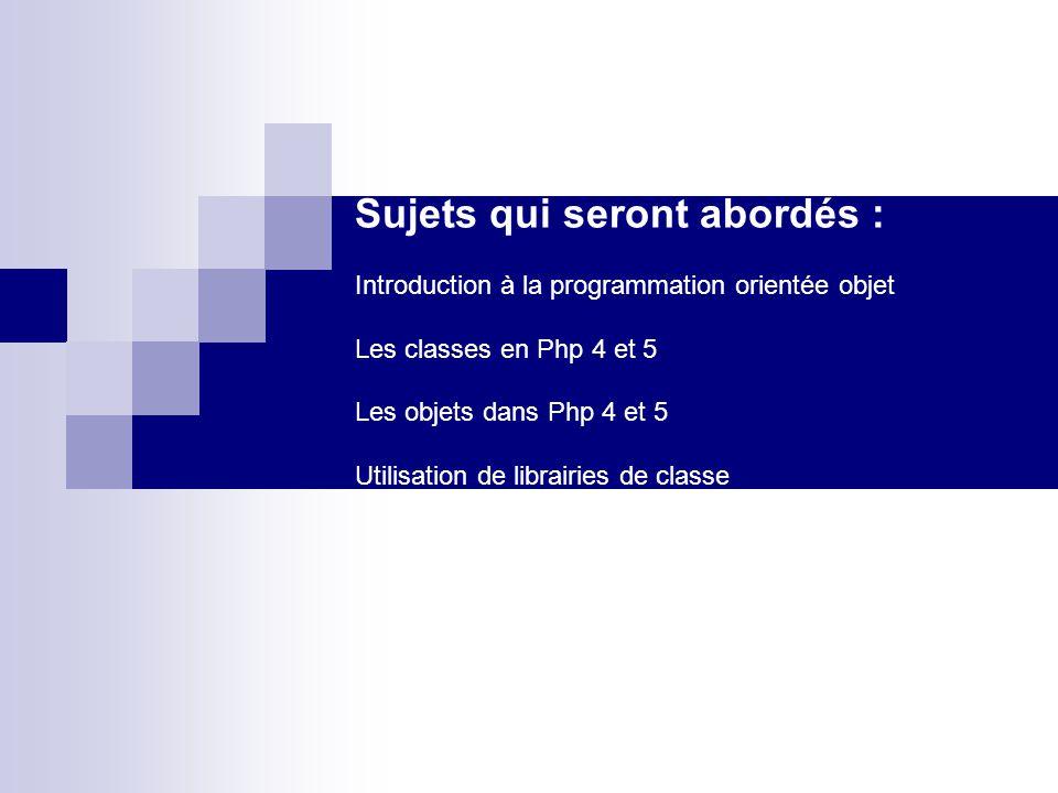 Sujets qui seront abordés : Introduction à la programmation orientée objet Les classes en Php 4 et 5 Les objets dans Php 4 et 5 Utilisation de librairies de classe