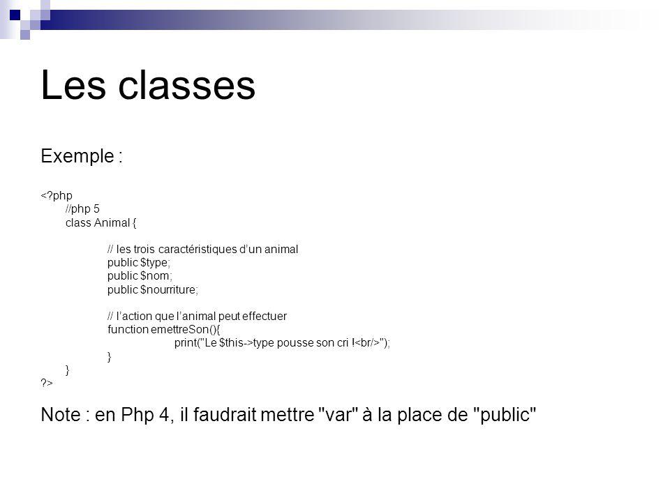 Les classes Exemple : < php //php 5 class Animal { // les trois caractéristiques dun animal public $type; public $nom; public $nourriture; // laction que lanimal peut effectuer function emettreSon(){ print( Le $this->type pousse son cri .