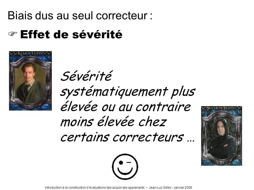 Introduction à la construction dévaluations des acquis des apprenants – Jean-Luc Gilles – janvier 2006 Effet de sévérité Biais dus au seul correcteur