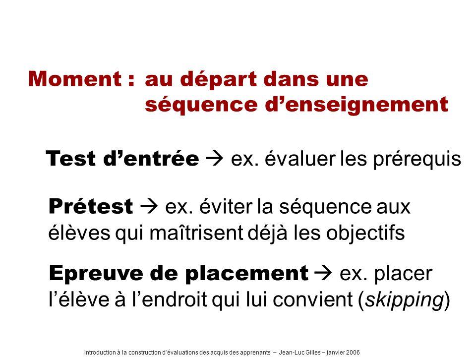 Introduction à la construction dévaluations des acquis des apprenants – Jean-Luc Gilles – janvier 2006 Moment : au départ dans une séquence denseignement Test dentrée ex.