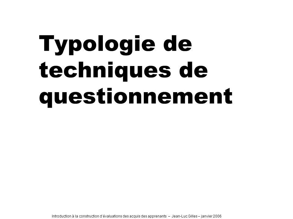 Introduction à la construction dévaluations des acquis des apprenants – Jean-Luc Gilles – janvier 2006 Typologie de techniques de questionnement