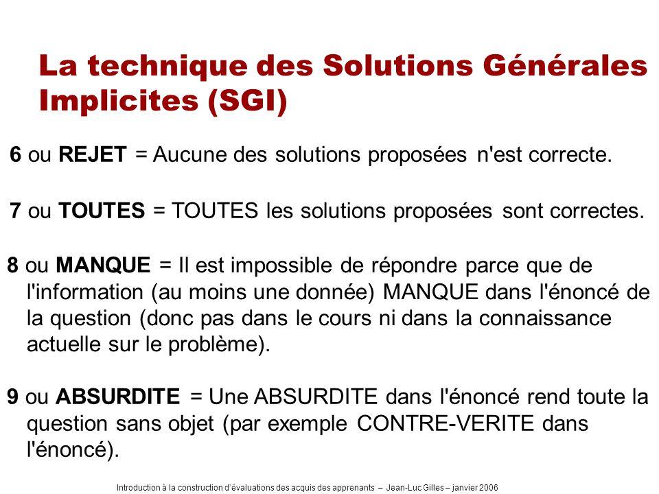 Introduction à la construction dévaluations des acquis des apprenants – Jean-Luc Gilles – janvier 2006 La technique des Solutions Générales Implicites (SGI) 6 ou REJET = Aucune des solutions proposées n est correcte.