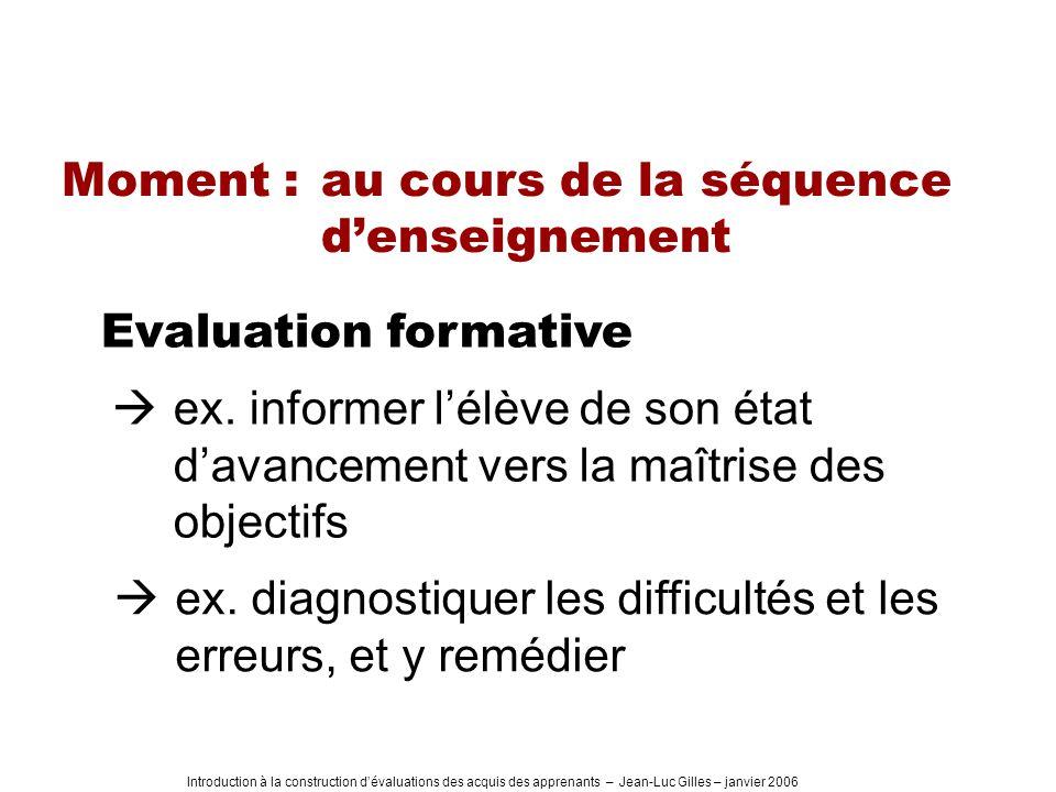 Introduction à la construction dévaluations des acquis des apprenants – Jean-Luc Gilles – janvier 2006 Moment : au cours de la séquence denseignement Evaluation formative ex.
