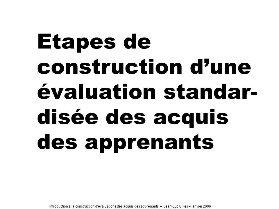 Introduction à la construction dévaluations des acquis des apprenants – Jean-Luc Gilles – janvier 2006 Etapes de construction dune évaluation standar- disée des acquis des apprenants