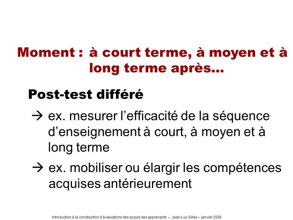 Introduction à la construction dévaluations des acquis des apprenants – Jean-Luc Gilles – janvier 2006 Moment : à court terme, à moyen et à long terme après… Post-test différé ex.