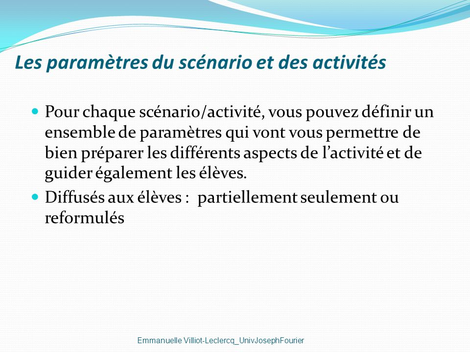 Les paramètres du scénario et des activités Emmanuelle Villiot-Leclercq_UnivJosephFourier Pour chaque scénario/activité, vous pouvez définir un ensemb