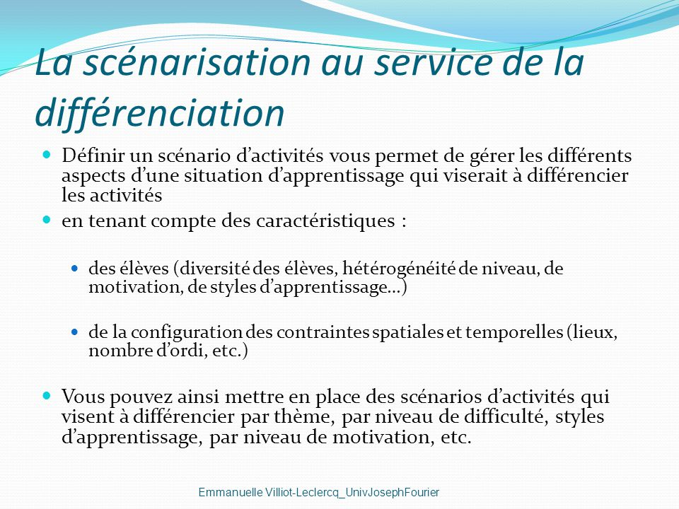 La scénarisation au service de la différenciation Emmanuelle Villiot-Leclercq_UnivJosephFourier Définir un scénario dactivités vous permet de gérer le